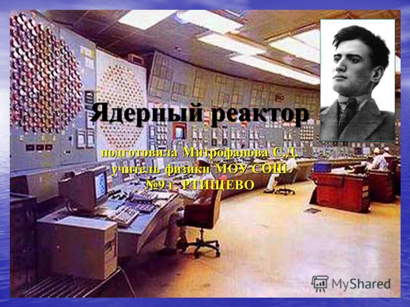 Ядерный реактор подготовила Митрофанова С.Д. учитель физики МОУ СОШ 9 г. РТИЩЕВО