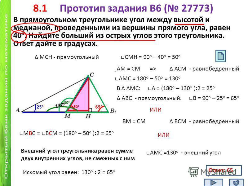 8.1 Прототип задания B6 ( 27773) В прямоугольном треугольнике угол между высотой и медианой, проведенными из вершины прямого угла, равен 40 о. Найдите больший из острых углов этого треугольника. Ответ дайте в градусах. 40 о АМС = 180 о – 50 о = 130 о