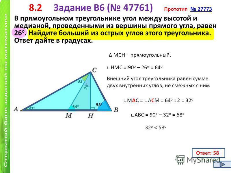 8.2 Задание B6 ( 47761) Прототип 27773 27773 В прямоугольном треугольнике угол между высотой и медианой, проведенными из вершины прямого угла, равен 26 о. Найдите больший из острых углов этого треугольника. Ответ дайте в градусах. 26 о МСН – прямоуго