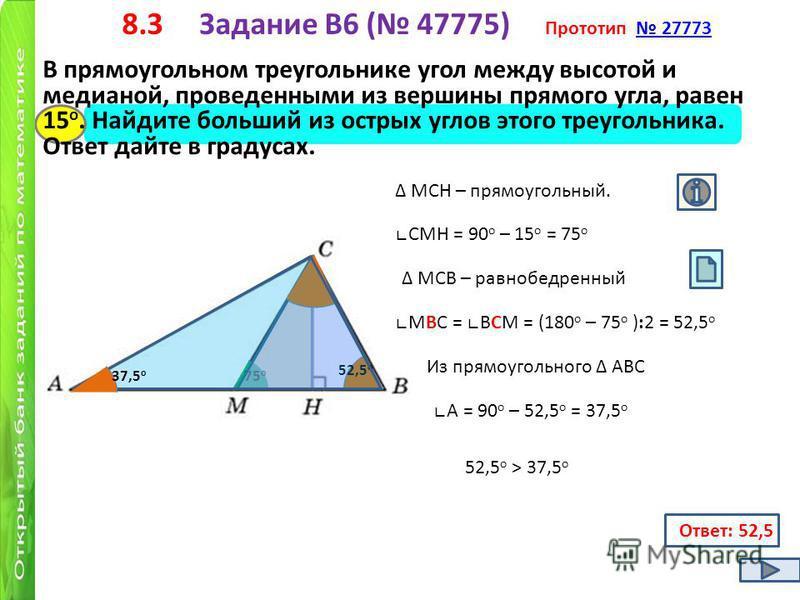 8.3 Задание B6 ( 47775) Прототип 27773 27773 В прямоугольном треугольнике угол между высотой и медианой, проведенными из вершины прямого угла, равен 15 о. Найдите больший из острых углов этого треугольника. Ответ дайте в градусах. 15 о МСН – прямоуго