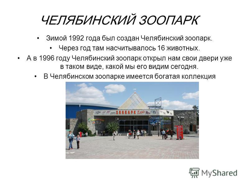 ЧЕЛЯБИНСКИЙ ЗООПАРК Зимой 1992 года был создан Челябинский зоопарк. Через год там насчитывалось 16 животных. А в 1996 году Челябинский зоопарк открыл нам свои двери уже в таком виде, какой мы его видим сегодня. В Челябинском зоопарке имеется богатая