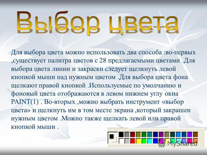 Для выбора цвета можно использовать два способа :во-первых,существует палитра цветов с 28 предлагаемыми цветами.Для выбора цвета линии и закраски следует щелкнуть левой кнопкой мыши над нужным цветом.Для выбора цвета фона щелкают правой кнопкой.Испол