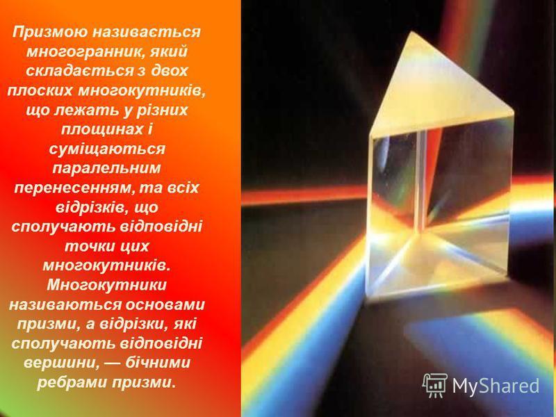 Призмою називається многогранник, який складається з двох плоских многокутників, що лежать у різних площинах і суміщаються паралельним перенесенням, та всіх відрізків, що сполучають відповідні точки цих многокутників. Многокутники називаються основам