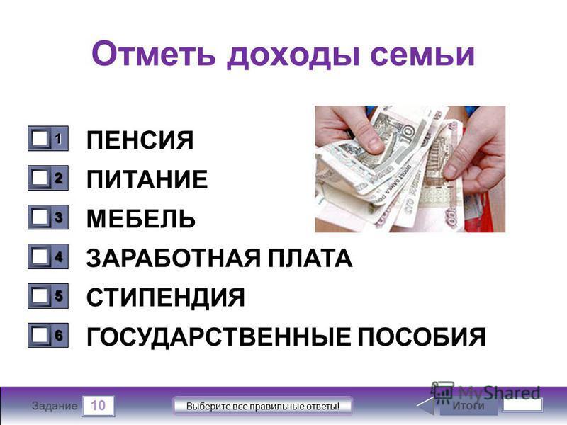 10 Задание Выберите все правильные ответы! Отметь доходы семьи ПЕНСИЯ ПИТАНИЕ МЕБЕЛЬ ЗАРАБОТНАЯ ПЛАТА СТИПЕНДИЯ ГОСУДАРСТВЕННЫЕ ПОСОБИЯ Итоги 1111 0 2222 0 3333 0 4444 0 5555 0 6666 0