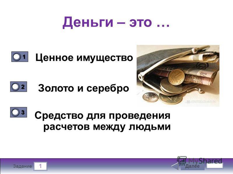 1 Задание Деньги – это … Ценное имущество Средство для проведения расчетов между людьми Далее 1111 0 2222 0 3333 0 Золото и серебро