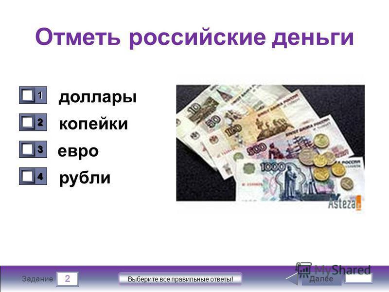 2 Задание Выберите все правильные ответы! Отметь российские деньги доллары копейки евро рубли Далее 1111 0 2222 0 3333 0 4444 0