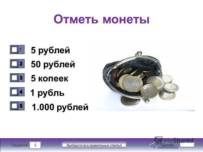 4 Задание Выберите все правильные ответы! Отметь монеты 5 рублей 50 рублей 5 копеек 1 рубль Далее 1111 0 2222 0 3333 0 4444 0 5555 0 1.000 рублей
