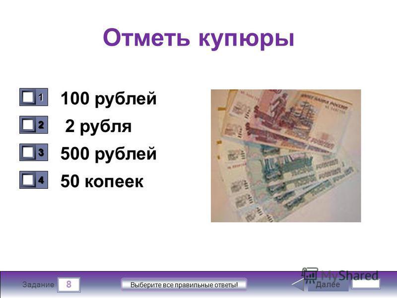 8 Задание Выберите все правильные ответы! Отметь купюры 100 рублей 2 рубля 500 рублей 50 копеек Далее 1111 0 2222 0 3333 0 4444 0