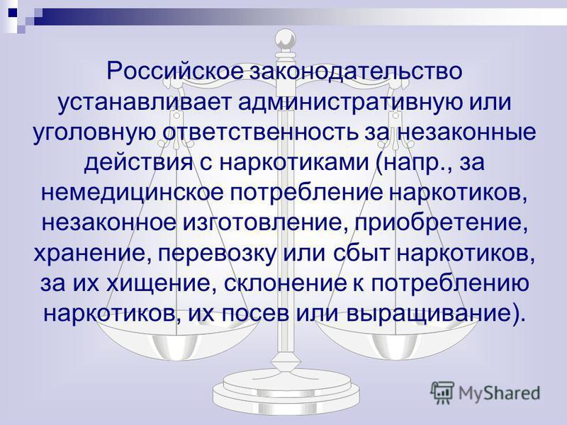 Российское законодательство устанавливает административную или уголовную ответственность за незаконные действия с наркотиками (напр., за немедицинское потребление наркотиков, незаконное изготовление, приобретение, хранение, перевозку или сбыт наркоти