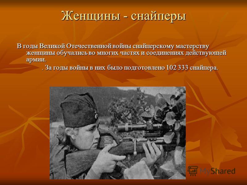 Женщины - снайперы В годы Великой Отечественной войны снайперскому мастерству женщины обучались во многих частях и соединениях действующей армии.. За годы войны в них было подготовлено 102 333 снайпера.