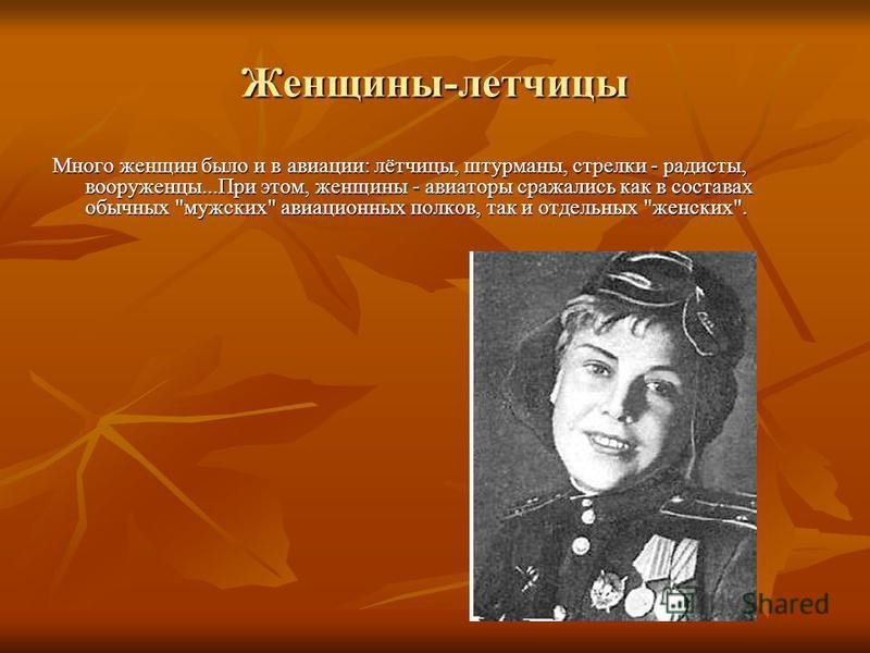 Женщины-летчицы Много женщин было и в авиации: лётчицы, штурманы, стрелки - радисты, вооруженцы...При этом, женщины - авиаторы сражались как в составах обычных мужских авиационных полков, так и отдельных женских.
