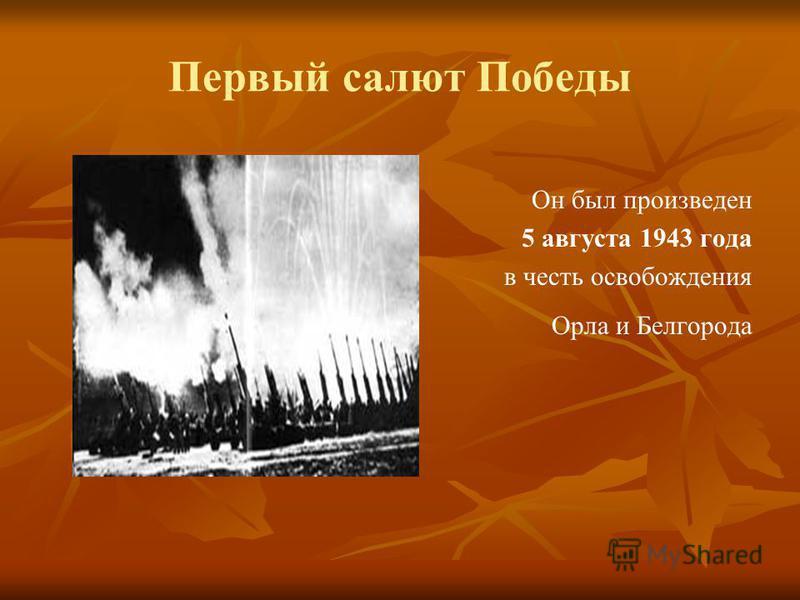 Первый салют Победы Он был произведен 5 августа 1943 года в честь освобождения Орла и Белгорода