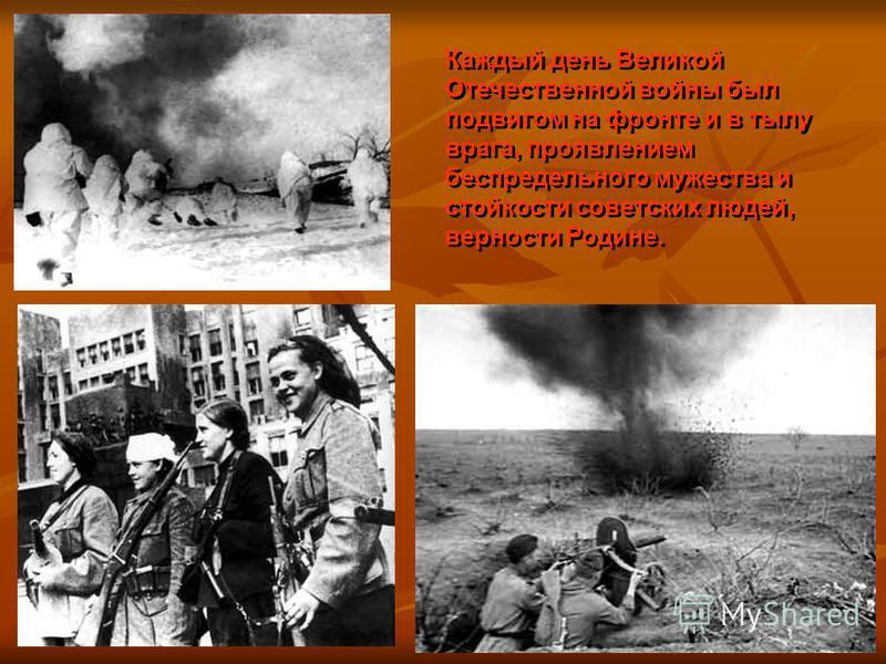 Каждый день Великой Отечественной войны был подвигом на фронте и в тылу врага, проявлением беспредельного мужества и стойкости советских людей, верности Родине.