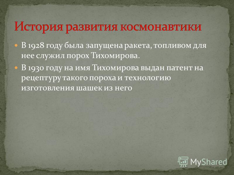 В 1928 году была запущена ракета, топливом для нее служил порох Тихомирова. В 1930 году на имя Тихомирова выдан патент на рецептуру такого пороха и технологию изготовления шашек из него