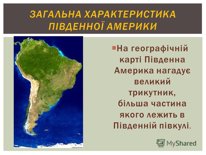 ЗАГАЛЬНА ХАРАКТЕРИСТИКА ПІВДЕННОЇ АМЕРИКИ На географічній карті Південна Америка нагадує великий трикутник, більша частина якого лежить в Південній півкулі.