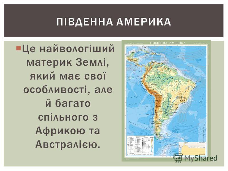 ПІВДЕННА АМЕРИКА Це найвологіший материк Землі, який має свої особливості, але й багато спільного з Африкою та Австралією.