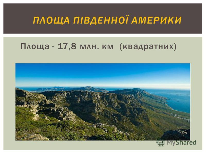 ПЛОЩА ПІВДЕННОЇ АМЕРИКИ Площа - 17,8 млн. км (квадратних)