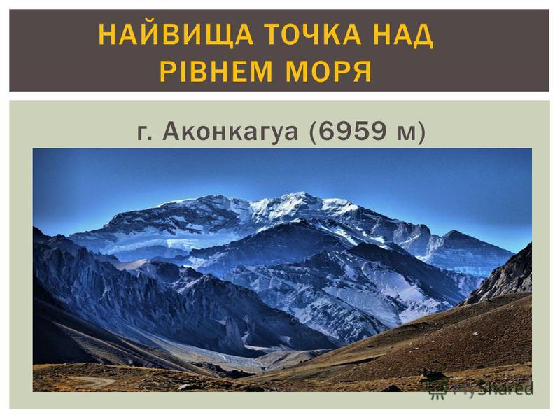 г. Аконкагуа (6959 м) НАЙВИЩА ТОЧКА НАД РІВНЕМ МОРЯ