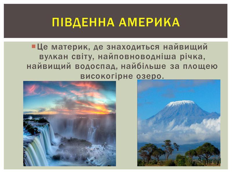 ПІВДЕННА АМЕРИКА Це материк, де знаходиться найвищий вулкан світу, найповноводніша річка, найвищий водоспад, найбільше за площею високогірне озеро.