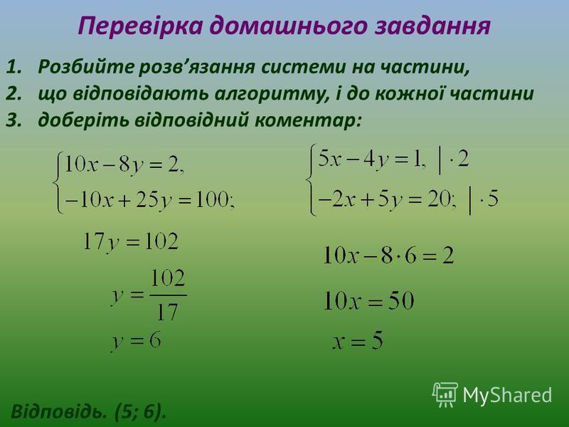 Перевірка домашнього завдання 1.Розбийте розвязання системи на частини, 2.що відповідають алгоритму, і до кожної частини 3.доберіть відповідний коментар: Відповідь. (5; 6).