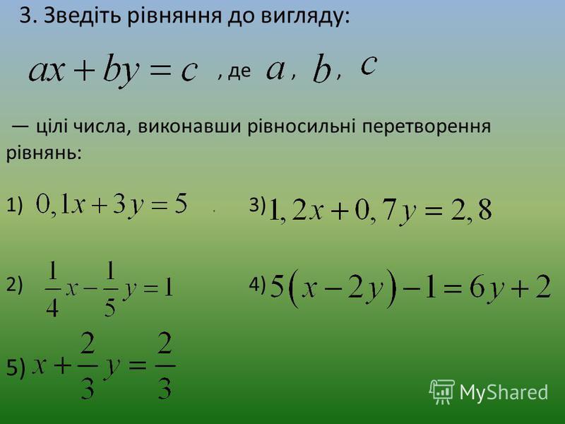 3. Зведіть рівняння до вигляду:, де,,, цілі числа, виконавши рівносильні перетворення рівнянь: 1) 3) 2) 4). 5)