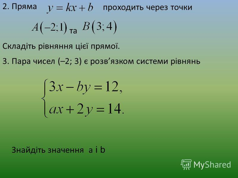 2. Пряма проходить через точки та Складіть рівняння цієї прямої. 3. Пара чисел (–2; 3) є розвязком системи рівнянь Знайдіть значення а і b