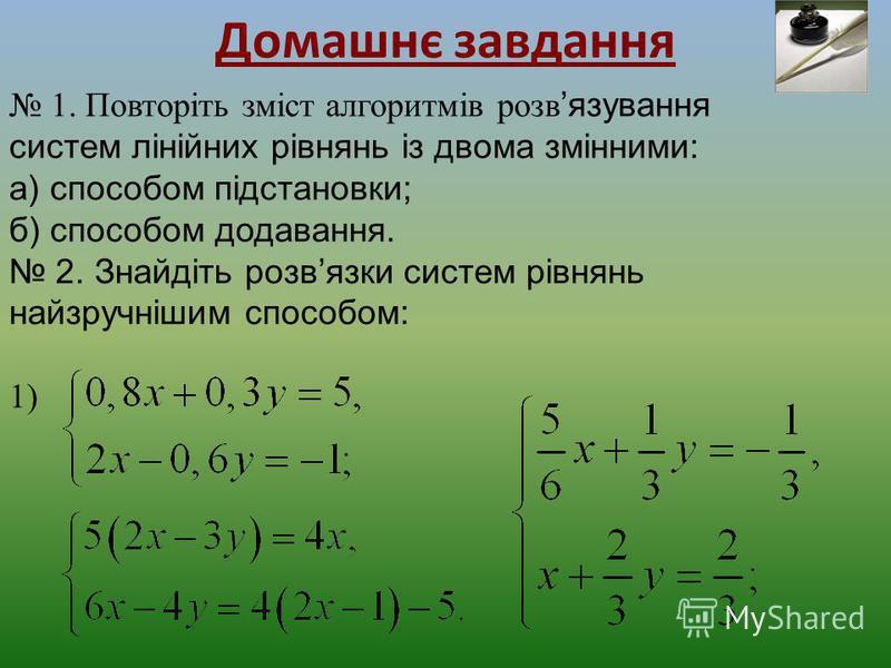 Домашнє завдання 1. Повторіть зміст алгоритмів розв язування систем лінійних рівнянь із двома змінними: а) способом підстановки; б) способом додавання. 2. Знайдіть розвязки систем рівнянь найзручнішим способом: 1)