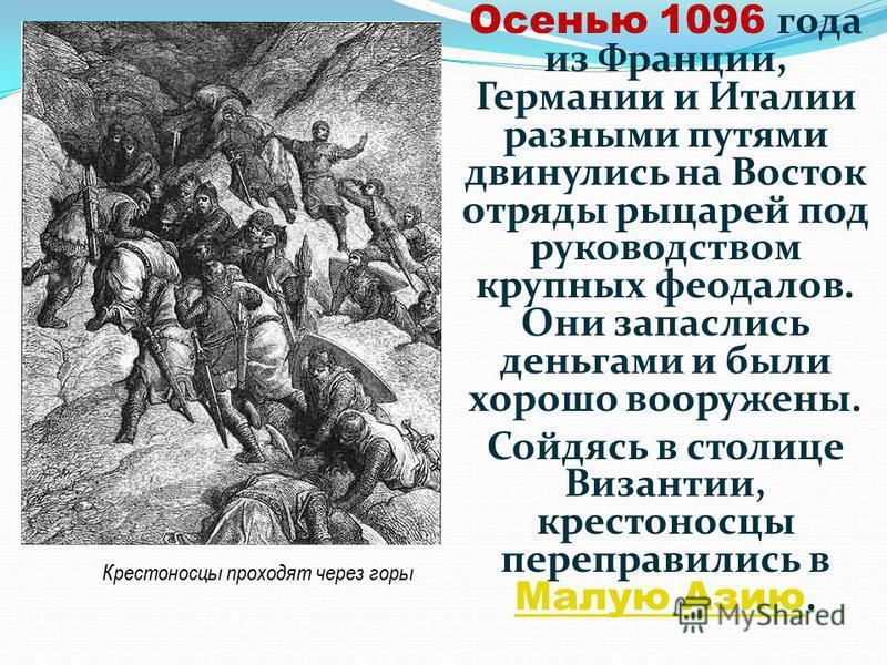 Осенью 1096 года из Франции, Германии и Италии разными путями двинулись на Восток отряды рыцарей под руководством крупных феодалов. Они запаслись деньгами и были хорошо вооружены. Сойдясь в столице Византии, крестоносцы переправились в Малую Азию. Ма