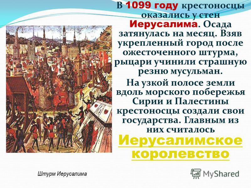 В 1099 году крестоносцы оказались у стен Иерусалима. Осада затянулась на месяц. Взяв укрепленный город после ожесточенного штурма, рыцари учинили страшную резню мусульман. На узкой полосе земли вдоль морского побережья Сирии и Палестины крестоносцы с