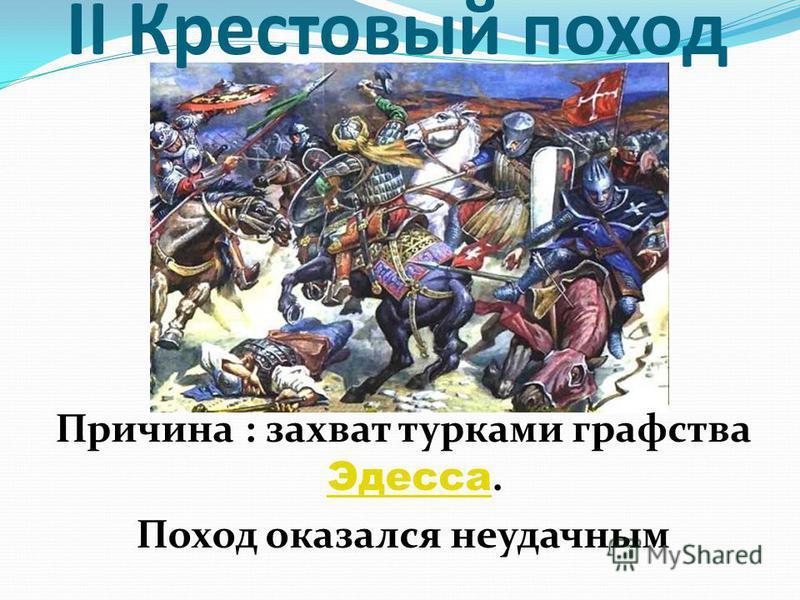 II Крестовый поход Причина : захват турками графства Эдесса. Эдесса Поход оказался неудачным