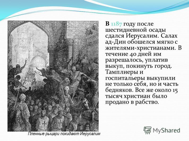 В 1187 году после шестидневной осады сдался Иерусалим. Салах ад-Дин обошелся мягко с жителями-христианами. В течение 40 дней им разрешалось, уплатив выкуп, покинуть город. Тамплиеры и госпитальеры выкупили не только себя, но и часть бедняков. Все же