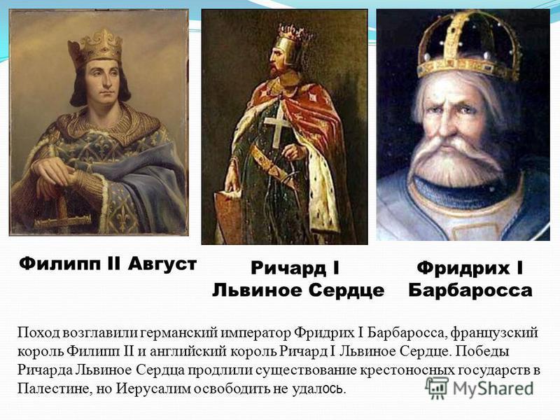 Филипп II Август Фридрих I Барбаросса Ричард I Львиное Сердце Поход возглавили германский император Фридрих I Барбаросса, французский король Филипп II и английский король Ричард I Львиное Сердце. Победы Ричарда Львиное Сердца продлили существование к