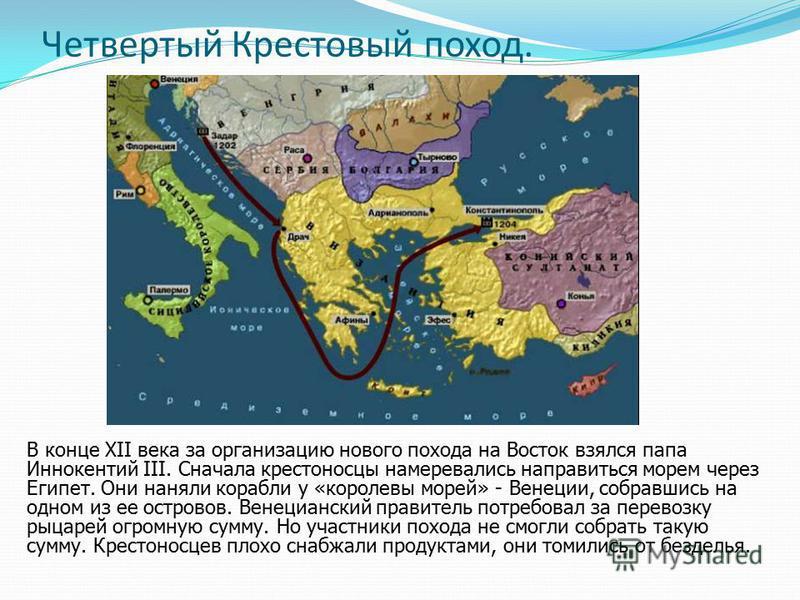 Четвертый Крестовый поход. В конце XII века за организацию нового похода на Восток взялся папа Иннокентий III. Сначала крестоносцы намеревались направиться морем через Египет. Они наняли корабли у «королевы морей» - Венеции, собравшись на одном из ее