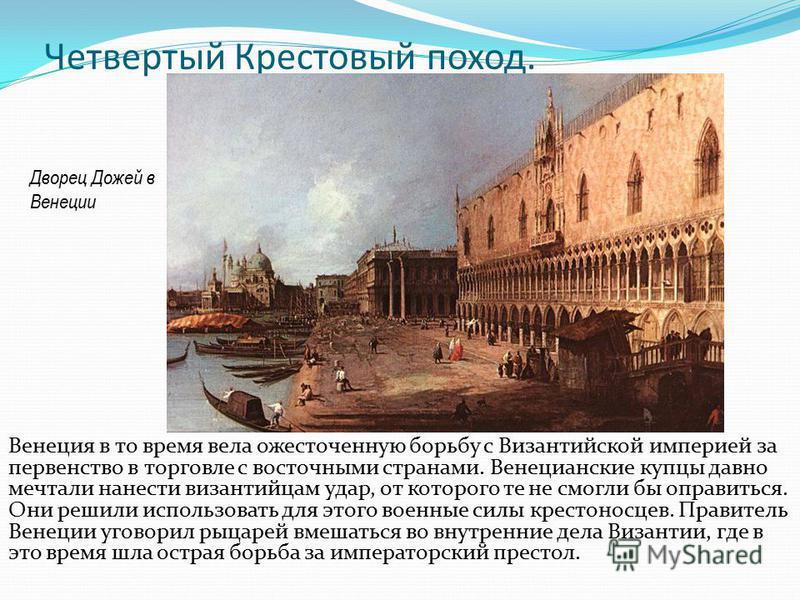 Четвертый Крестовый поход. Венеция в то время вела ожесточенную борьбу с Византийской империей за первенство в торговле с восточными странами. Венецианские купцы давно мечтали нанести византийцам удар, от которого те не смогли бы оправиться. Они реши