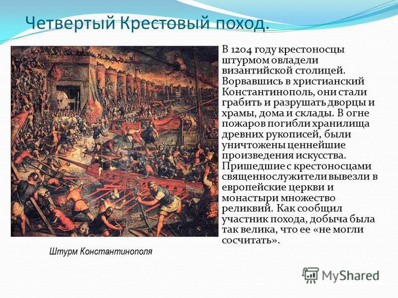 Четвертый Крестовый поход. В 1204 году крестоносцы штурмом овладели византийской столицей. Ворвавшись в христианский Константинополь, они стали грабить и разрушать дворцы и храмы, дома и склады. В огне пожаров погибли хранилища древних рукописей, был