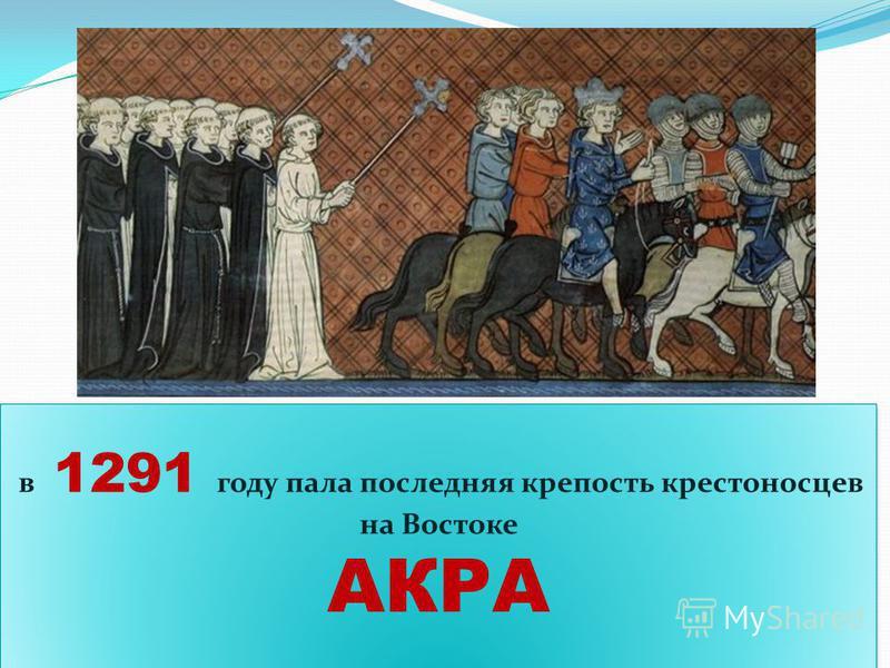 В 13 веке было организованно еще 4 Крестовых похода, но особого успеха они не имели в 1291 году пала последняя крепость крестоносцев на Востоке АКРА в 1291 году пала последняя крепость крестоносцев на Востоке АКРА