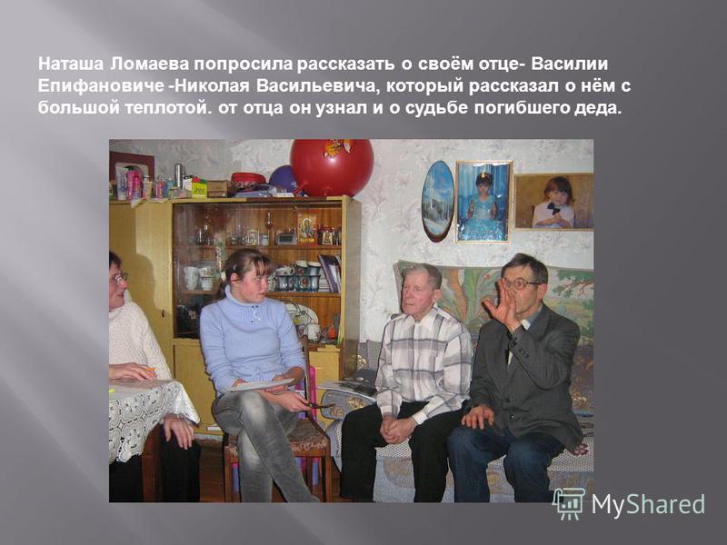 Наташа Ломаева попросила рассказать о своём отце- Василии Епифановиче -Николая Васильевича, который рассказал о нём с большой теплотой. от отца он узнал и о судьбе погибшего деда.