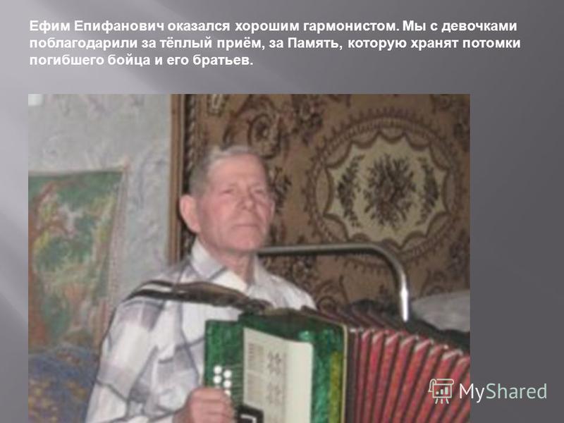 Ефим Епифанович оказался хорошим гармонистом. Мы с девочками поблагодарили за тёплый приём, за Память, которую хранят потомки погибшего бойца и его братьев.