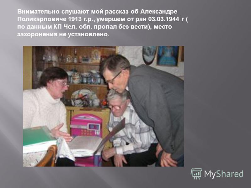 Внимательно слушают мой рассказ об Александре Поликарповиче 1913 г.р., умершем от ран 03.03.1944 г ( по данным КП Чел. обл. пропал без вести), место захоронения не установлено.