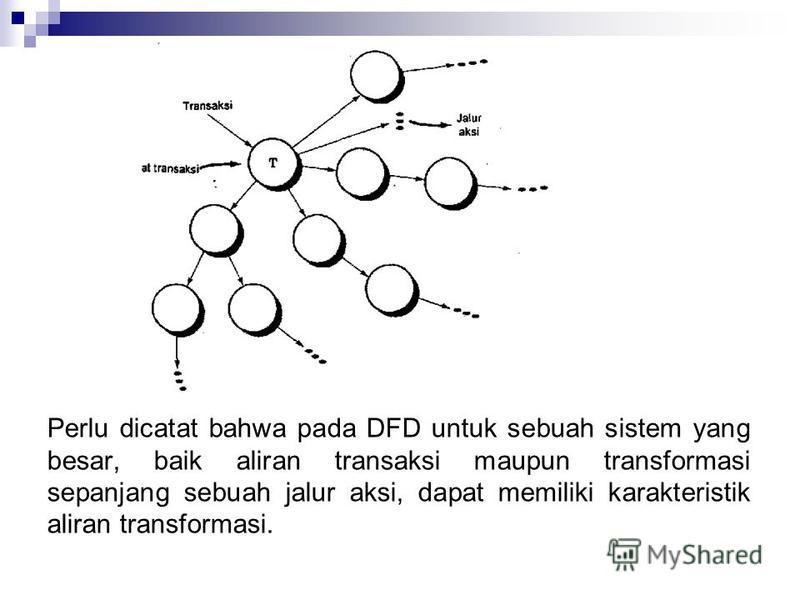 Perlu dicatat bahwa pada DFD untuk sebuah sistem yang besar, baik aliran transaksi maupun transformasi sepanjang sebuah jalur aksi, dapat memiliki karakteristik aliran transformasi.