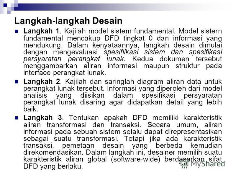 Langkah langkah Desain Langkah 1. Kajilah model sistem fundamental. Model sistern fundamental mencakup DFD tingkat 0 dan informasi yang mendukung. Dalam kenyataannya, langkah desain dimulai dengan mengevaluasi spesiflikasi sistem dan spesifikasi pers