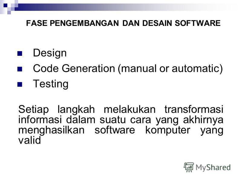 FASE PENGEMBANGAN DAN DESAIN SOFTWARE Design Code Generation (manual or automatic) Testing Setiap langkah melakukan transformasi informasi dalam suatu cara yang akhirnya menghasilkan software komputer yang valid