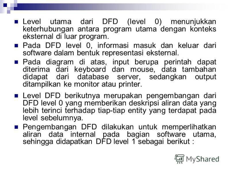 Level utama dari DFD (level 0) menunjukkan keterhubungan antara program utama dengan konteks eksternal di luar program. Pada DFD level 0, informasi masuk dan keluar dari software dalam bentuk representasi eksternal. Pada diagram di atas, input berupa