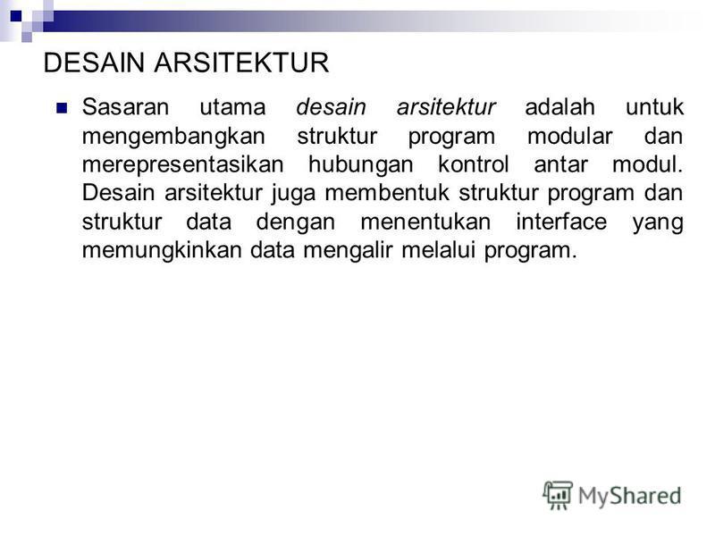 DESAIN ARSITEKTUR Sasaran utama desain arsitektur adalah untuk mengembangkan struktur program modular dan merepresentasikan hubungan kontrol antar modul. Desain arsitektur juga membentuk struktur program dan struktur data dengan menentukan interface
