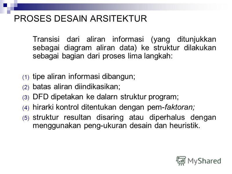 PROSES DESAIN ARSITEKTUR Transisi dari aliran informasi (yang ditunjukkan sebagai diagram aliran data) ke struktur dilakukan sebagai bagian dari proses lima langkah: (1) tipe aliran informasi dibangun; (2) batas aliran diindikasikan; (3) DFD dipetaka