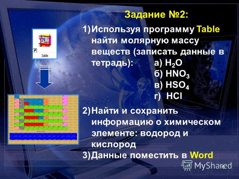 16 Задание 2: 1)Используя программу Table найти молярную массу веществ (записать данные в тетрадь): а) H 2 O б) HNO 3 в) HSO 4 г) HCl 2)Найти и сохранить информацию о химическом элементе: водород и кислород 3)Данные поместить в Word