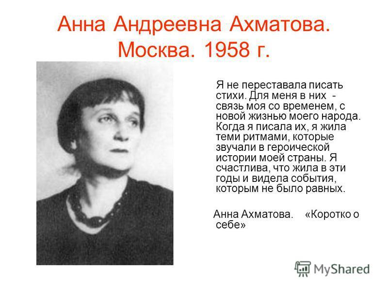 Анна Андреевна Ахматова. Москва. 1958 г. Я не переставала писать стихи. Для меня в них - связь моя со временем, с новой жизнью моего народа. Когда я писала их, я жила теми ритмами, которые звучали в героической истории моей страны. Я счастлива, что ж