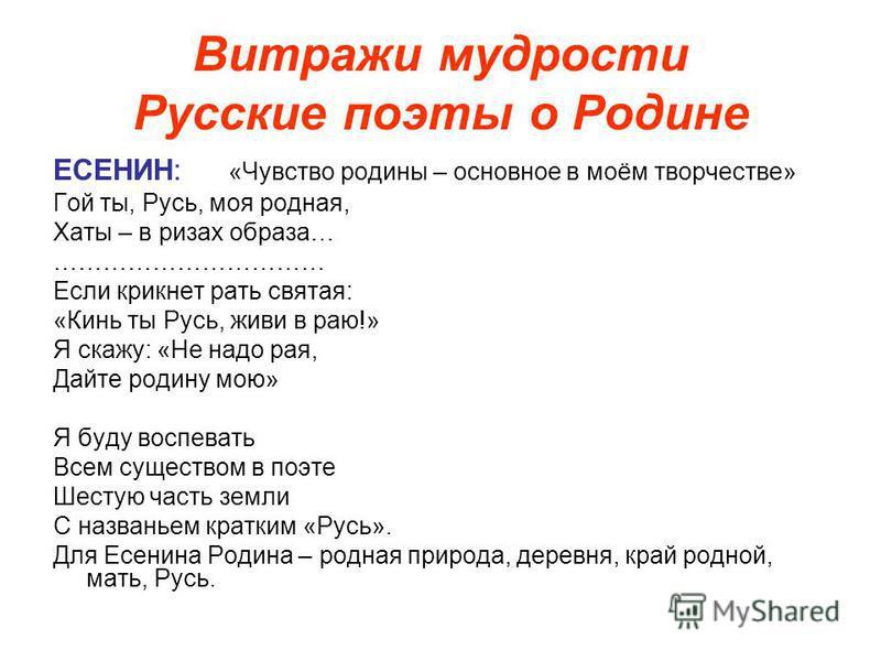 Витражи мудрости Русские поэты о Родине ЕСЕНИН: «Чувство родины – основное в моём творчестве» Гой ты, Русь, моя родная, Хаты – в ризах образа… …………………………… Если крикнет рать святая: «Кинь ты Русь, живи в раю!» Я скажу: «Не надо рая, Дайте родину мою»