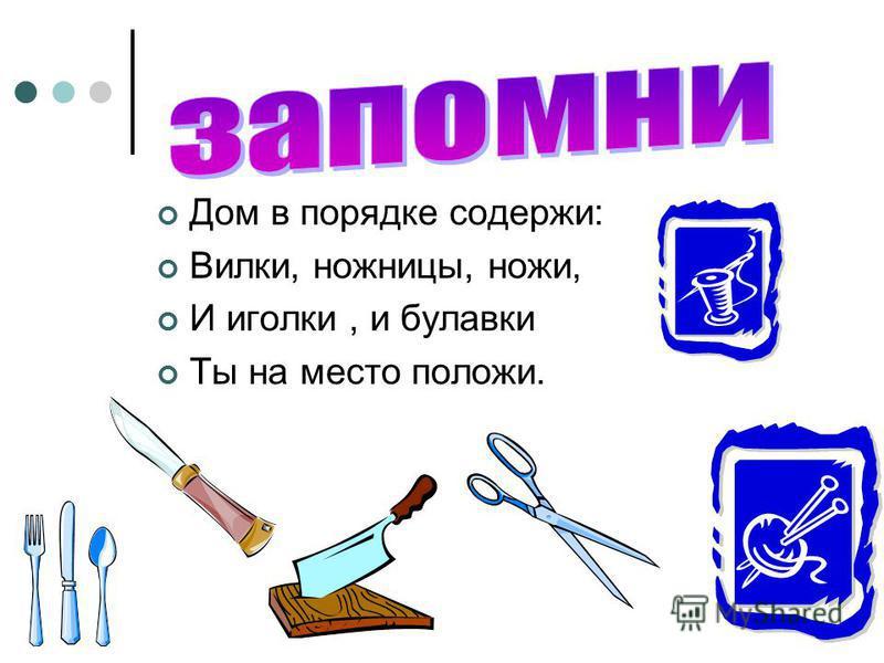 Дом в порядке содержи: Вилки, ножницы, ножи, И иголки, и булавки Ты на место положи.