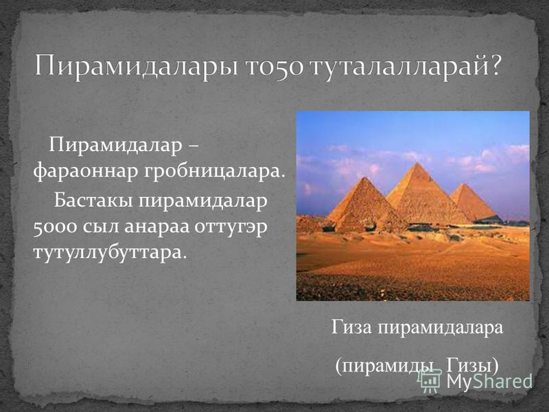 Пирамидалар – фараоннар гробницалара. Бастакы пирамидалар 5000 сыл анараа оттугэр тутуллубуттара. Гиза пирамидалара (пирамиды Гизы)